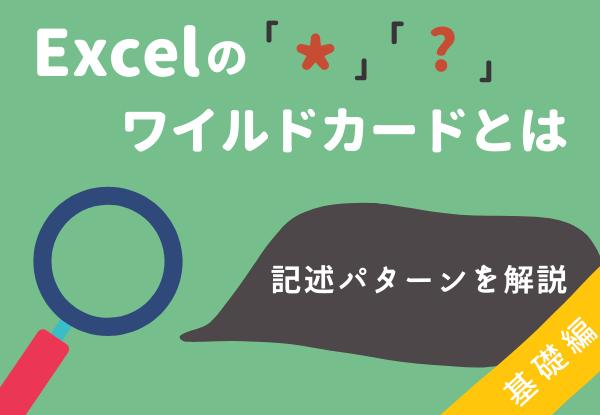 7_アイキャッチ_Excelのワイルドカードとは?部分一致のための「」「」記述パターンを解説【基礎編】_
